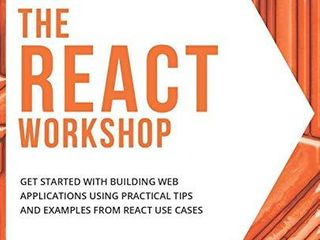 The React Workshop  Get started with building web applications using practical tips and examples from React use cases