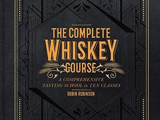 The Complete Whiskey Course  A Comprehensive Tasting School in Ten Classes