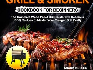 Traeger Grill   Smoker Cookbook for Beginners  The Complete Wood Pellet Grill Guide with Delicious BBQ Recipes to Master Your Traeger Grill Easily